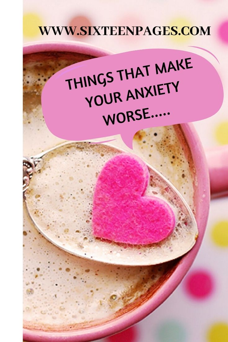 THINGS THAT MAKE YOUR ANXIETY WORSE